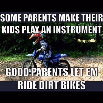 Some parents make their kids play an instrument.. good parents let em ride dirt bikes
