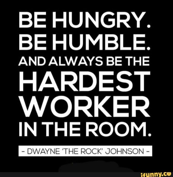 Be Hungry Be Humble And Always Be The Hardest Worker Intheroom