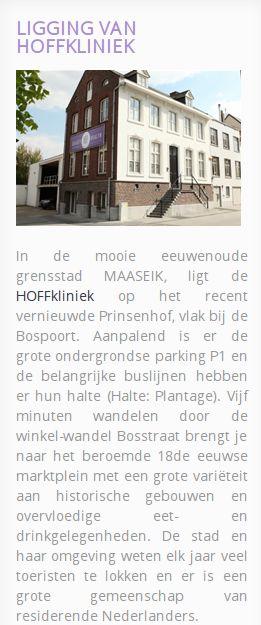 In de mooie eeuwenoude grensstad MAASEIK, ligt de HOFFkliniek op het recent vernieuwde Prinsenhof, vlak bij de Bospoort. Aanpalend is er de grote ondergrondse parking P1 en de belangrijke buslijnen hebben er hun halte (Halte: Plantage).  http://www.hoffkliniek.nl/of-stuur-een-email