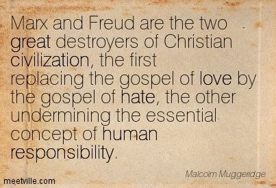 Malcolm Muggeridge: Marx and Freud are the two great destroyers of Christian civilization, the first replacing the gospel of love by the gospel of hate, the other undermining the essential concept of human responsibility. great, love, civilization, responsibility, human, hate. Meetville Quotes