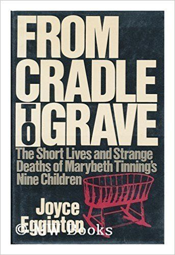 From Cradle to Grave: The Short Lives and Strange Deaths of Marybeth Tinning's Nine Children 1st edition by Egginton, Joyce published by William Morrow & Co Hardcover Hardcover – February 1, 1989