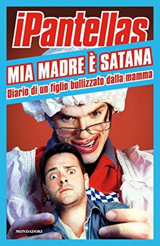 Mia madre è Satana: Diario di un figlio bullizzato dalla mamma di [iPantellas,]