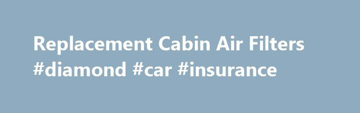 Replacement Cabin Air Filters Diamond Car Insurance Car
