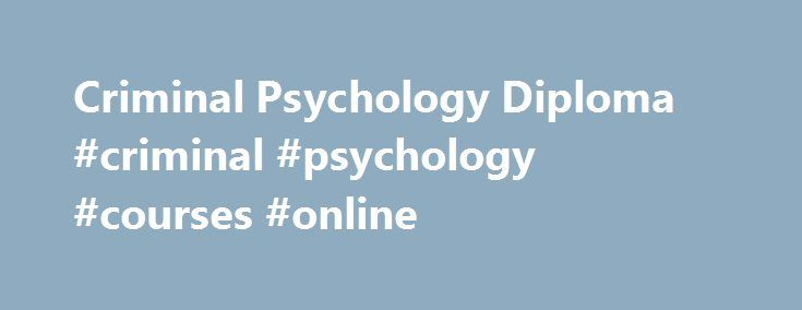 Criminal Psychology Diploma #criminal #psychology #courses #online http://dental.nef2.com/criminal-psychology-diploma-criminal-psychology-courses-online/  # Criminal Psychology Diploma Overview A criminal psychologist is interested in why someone commits a crime, and their reactions after the crime has been committed. Our Level 4 Diploma in Criminal Psychology is a comprehensive course, with 240 hours of study split across 17 interesting and in-depth modules. Criminal psychology online…