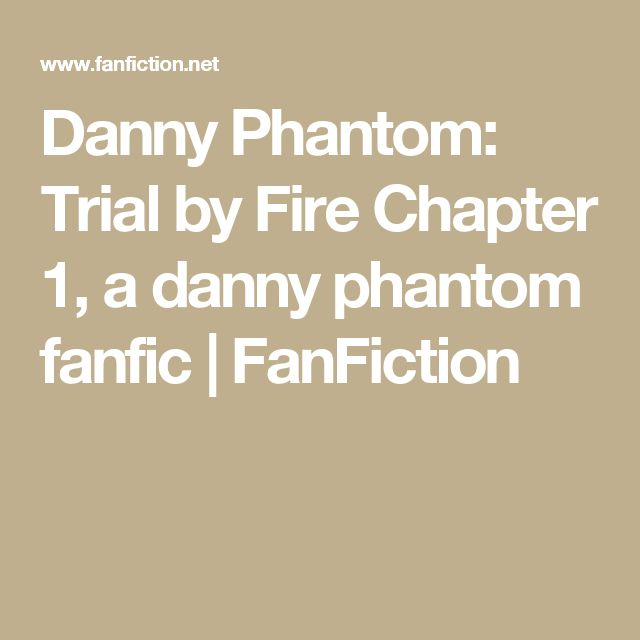 Danny Phantom: Trial by Fire Chapter 1, a danny phantom fanfic | FanFiction