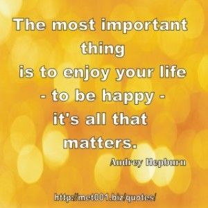 The most important thing is to enjoy your life – to be happy – it's all that matters