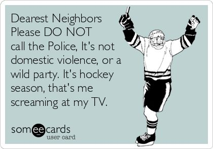 Dearest Neighbors Please DO NOT call the Police, It's not domestic violence, or a wild party. It's hockey season, that's me screaming at my TV. | Sports Ecard