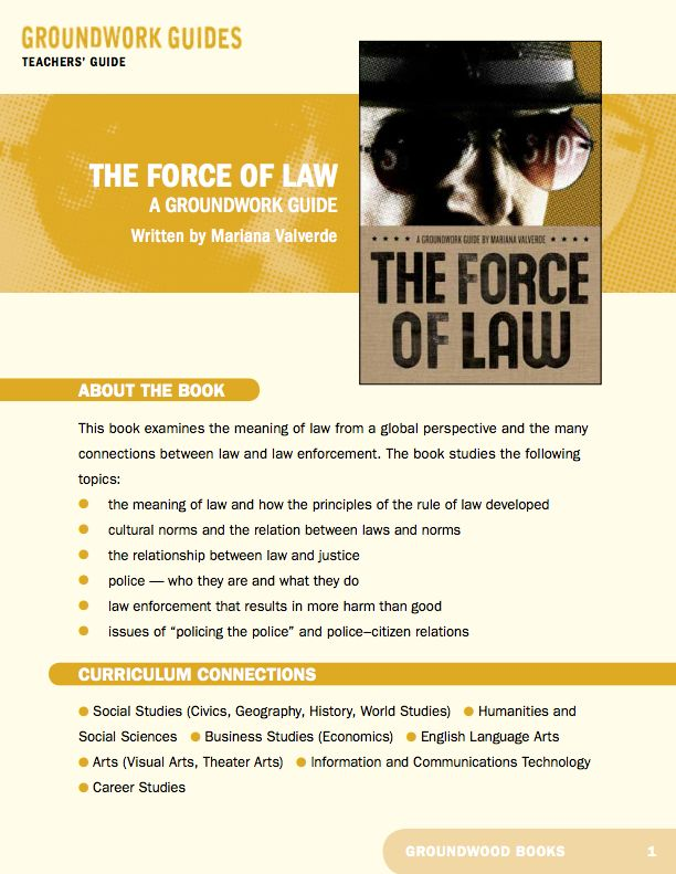 Teachers' Guide for A Groundwork Guide to The Force of Law. Most of us in liberal democratic countries think that we live under the rule of law. Governments make the rules, we live by them and the police enforce them if we try to break them. The Force of Law critically examines these assumptions.