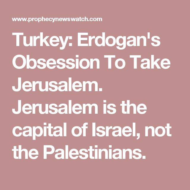 Turkey: Erdogan's Obsession To Take Jerusalem. Jerusalem is the capital of Israel, not the Palestinians.