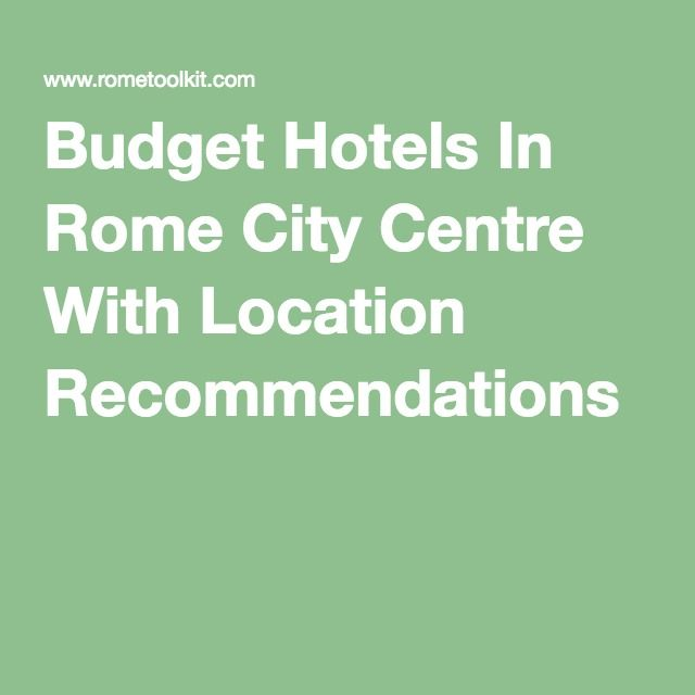 Budget Hotels In Rome City Centre With Location Recommendations