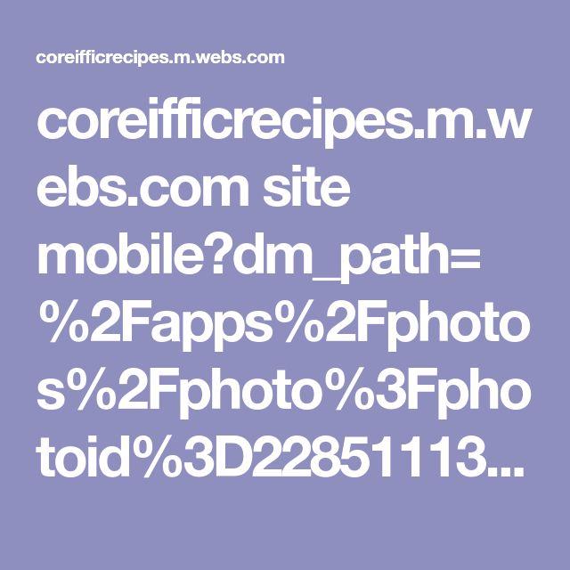coreifficrecipes.m.webs.com site mobile?dm_path=%2Fapps%2Fphotos%2Fphoto%3Fphotoid%3D22851113&fw_sig_api_key=522b0eedffc137c934fc7268582d53a1&fw_sig_time=1512168961564&fw_sig_url=http: