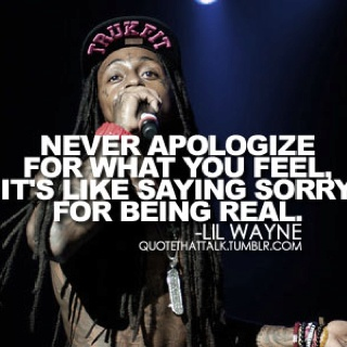 Never apologize for what you feel its like saying sorry ...