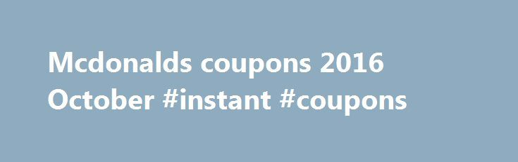Mcdonalds coupons 2016 October #instant #coupons http://coupons.remmont.com/mcdonalds-coupons-2016-october-instant-coupons/  #mcdonalds coupons # You are here: Home / restaurant / Mcdonalds coupons Mcdonalds coupons I am sure that most of you have already heard about Mcdonalds. They have lots of promotions, deals and from time to time coupons. In 2012 they had around 3 big offers (2 x BOGO coupons for Smoothies and a huge Amex deal to save some money). Besides that they have promotions, you…