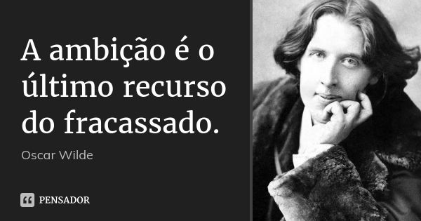 A ambição é o último recurso do fracassado. — Oscar Wilde