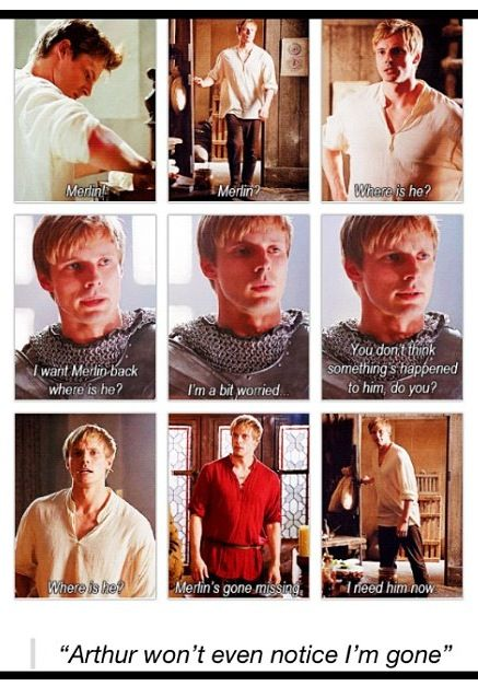 "Merlin: ""Arthur won't even notice I'm gone"" Arthur: *spends entire episode wondering where he is and demanding him at his side*<<<thats because he's incapable of functioning without merlin<<<For real. He couldn't even put in his own shirt and had to have Guias help him!"