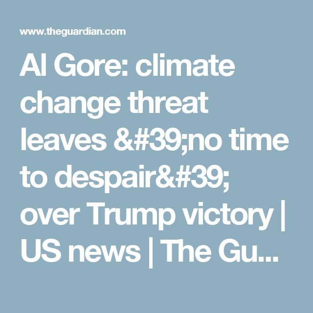 Al Gore: climate change threat leaves 'no time to despair' over Trump victory | US news | The Guardian