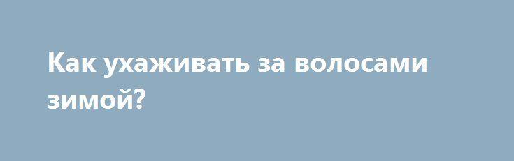 Как ухаживать за волосами зимой? http://rusdozor.ru/2017/07/13/kak-uhazhivat-za-volosami-zimoy/  Зима — это не только предновогодняя суета, выбор подарков и поиск на http://mir-pozdravleniy.ru/Pozdravleniya_s_Novym_Godom поздравления с новым годом 2018 для родных и друзей. Холодное зимнее время — это еще и стресс для волос. Проблем, с которыми сталкиваются девушки, очень много. Самой ...