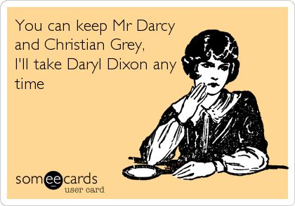 You can keep Mr Darcy and Christian Grey, I'll take Daryl Dixon any time. | Confession Ecard | someecards.com