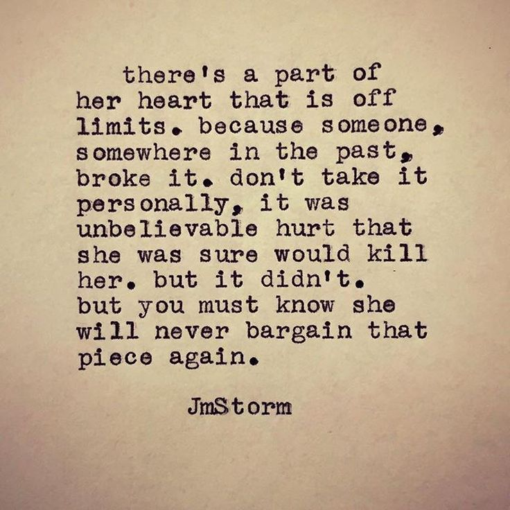 There's a part of her heart that is off limits. because someone, somewhere in the past, broke it. don't take it personally, it was unbelievable hurt that she was sure would kill her, but it didn't. but you must know she will never bargain that piece again.