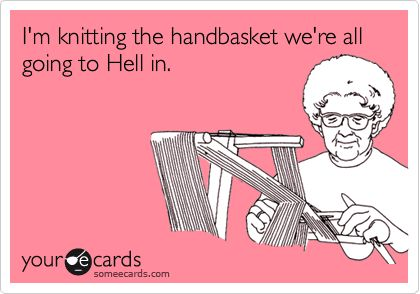 I'm knitting the handbasket were all going to Hell in.