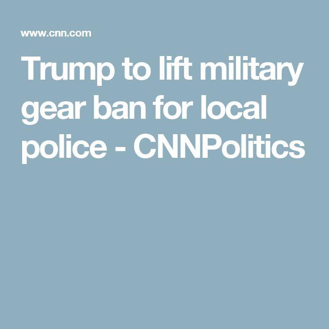 Trump to lift military gear ban for local police - CNNPolitics