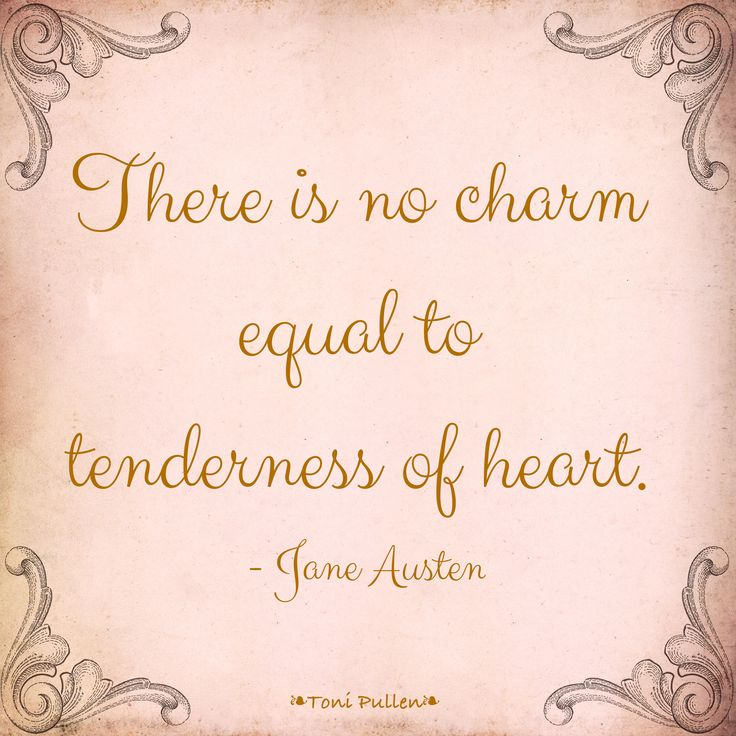 """""""There is no charm equal to tenderness of heart"""" -Jane Austen"""