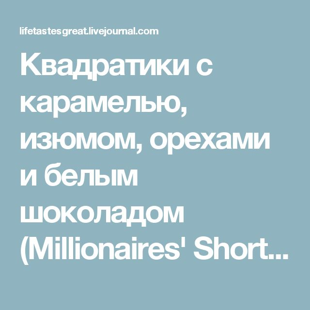 Квадратики с карамелью, изюмом, орехами и белым шоколадом (Millionaires' Shortbread): lifetastesgreat