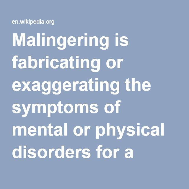 """Malingering-- is fabricating or exaggerating the symptoms of mental or physical disorders for a variety of """"secondary gain"""" motives, which may include financial compensation (often tied to fraud); avoiding school, work or military service; obtaining drugs; getting lighter criminal sentences; or simply to attract attention or sympathy. Malingering is different from somatization disorder and factitious disorder."""