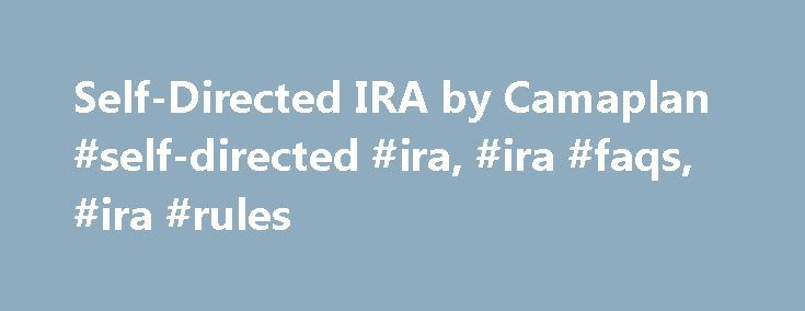 Self-Directed IRA by Camaplan #self-directed #ira, #ira #faqs, #ira #rules http://pakistan.nef2.com/self-directed-ira-by-camaplan-self-directed-ira-ira-faqs-ira-rules/  # Growing Wealth The CamaPlan Self-Directed IRA A CamaPlan self-directed IRA account is the faster, safer way to true financial freedom. Grow your wealth and secure your future by deciding what types of investments you want to hold in your individual retirement account. Our self-directed IRA services empower you, the IRA…