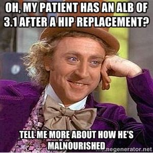 Oh, my patient has an alb of 3.1 after a hip replacement? Tell me more about how he's malnourished... Clinical nutrition humor