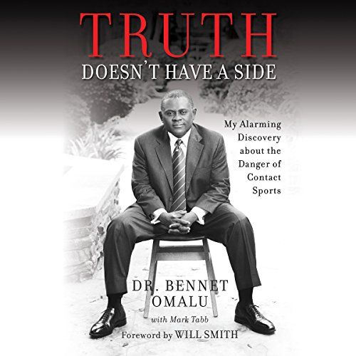 Truth Doesn't Have a Side: My Alarming Discovery About the Danger of Contact Sports:   One day in 2002 the 50-year old body of former Pittsburgh Steeler and hall of famer Mike Webster was laid on a cold table in front of pathologist Dr. Bennet Omalu. Webster's body looked to Omalu like the body of a much older man, and the circumstances of his behavior prior to his death were clouded in mystery. But when Omalu cut into Webster's brain, it appeared to be normal. Something didn't add up....