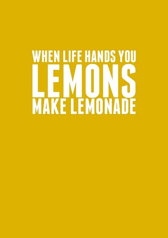 """(quand la vie te donne des citrons, fais-en de la limonade) (l'expression qui veut que la vie """"donne des citrons"""" n'a pas vraiment d'équivalent en français, disons qu'elle nous donne des choses amères... et il est vrai qu'avec un peu d'eau et de sucre, ça passe tout de suite mieux, non ?...)"""