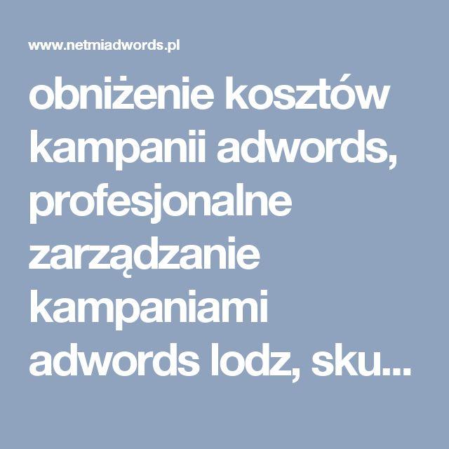 obniżenie kosztów kampanii adwords, profesjonalne zarządzanie kampaniami  adwords lodz, skuteczna reklama adwords lodz, bezpłatne prowadzenie kapani google adwords, kampanie adwords łódź, optymalizacja kampanii adwords lodz,  optymalizacja kampanii adwords warszawa, profesjonalne prowadzenie kampanii google adwords, przygotowanie kampanii google adwords, skuteczna reklama adwords warszawa, linki sponsorowane adwords, profesjonalne zarządzanie kampaniami  adwords warszawa, prowadzenie…
