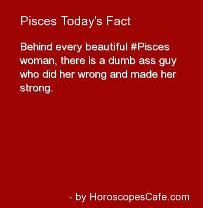In other words, a pisces woman is prone to being magnetized to bad boys hoping to save the unseen inside of him, but only ends up being hurt by him....uussssh!!!