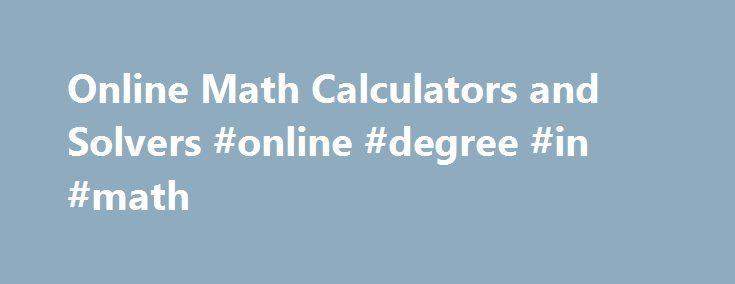 Online Math Calculators and Solvers #online #degree #in #math http://real-estate.nef2.com/online-math-calculators-and-solvers-online-degree-in-math/  # Online Math Calculators and Solvers Easy to use online math calculators and solvers for various topics. These may be used to check homework solutions, practice and explore with various values. Graphing Calculators Free Online Graph Plotter for All Devices Plotting Points in Rectangular Coordinate System Explore points and quadrants in a…