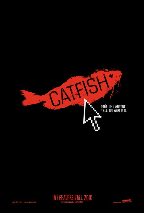 "Catfish  (it's not about actual ""fish"" it's a very good documentary film about a man who falls in love online.)"