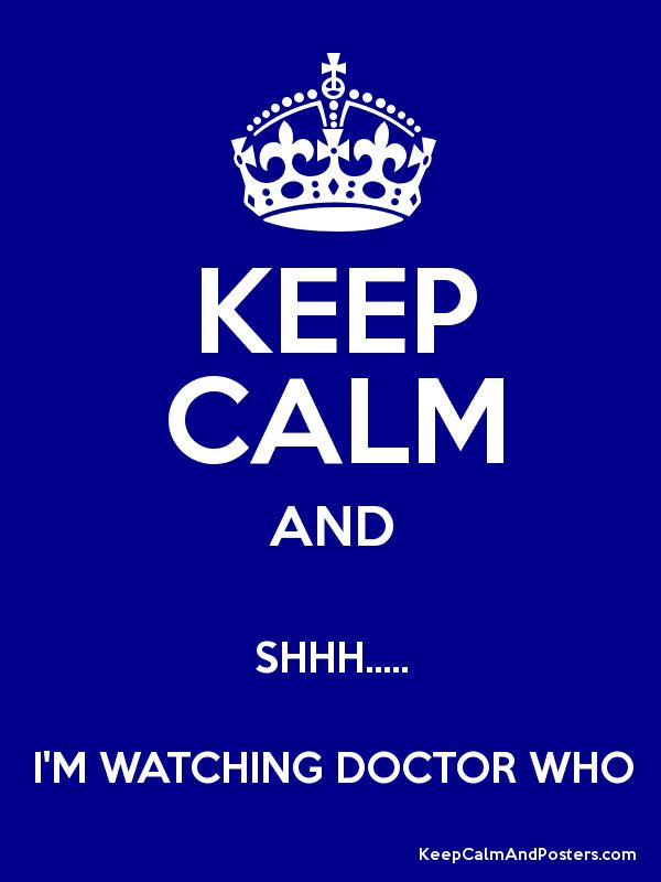 KEEP CALM AND SHHH..... I'M WATCHING DOCTOR WHO ☺♥♥