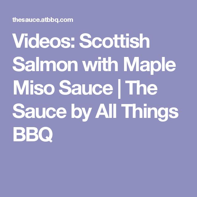 Videos: Scottish Salmon with Maple Miso Sauce | The Sauce by All Things BBQ