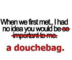 douchebag........... true