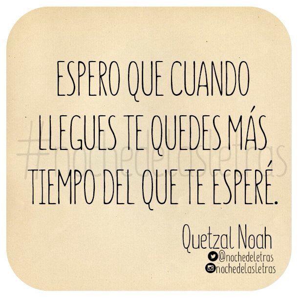 〽️ Espero que cuando llegues te quedes más tiempo del que te esperé. Quetzal Noah