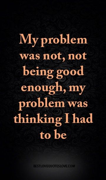 My problem was not, not being good enough, my problem was thinking I had to be