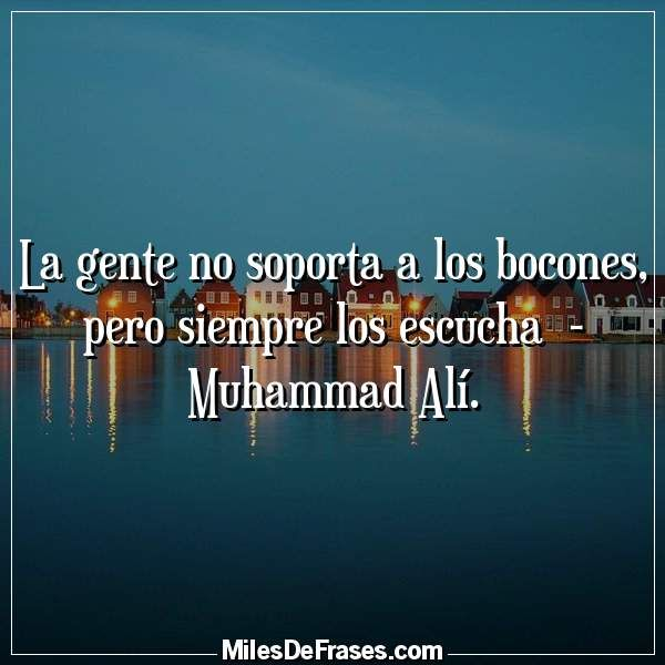 La gente no soporta a los bocones pero siempre los escucha  - Muhammad Alí.