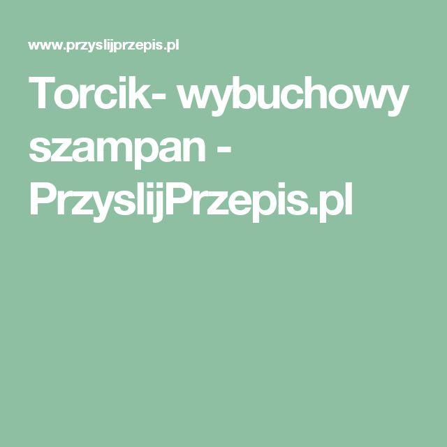 Torcik- wybuchowy szampan - PrzyslijPrzepis.pl