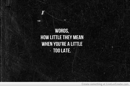 Words how little they mean when you're a little too late.