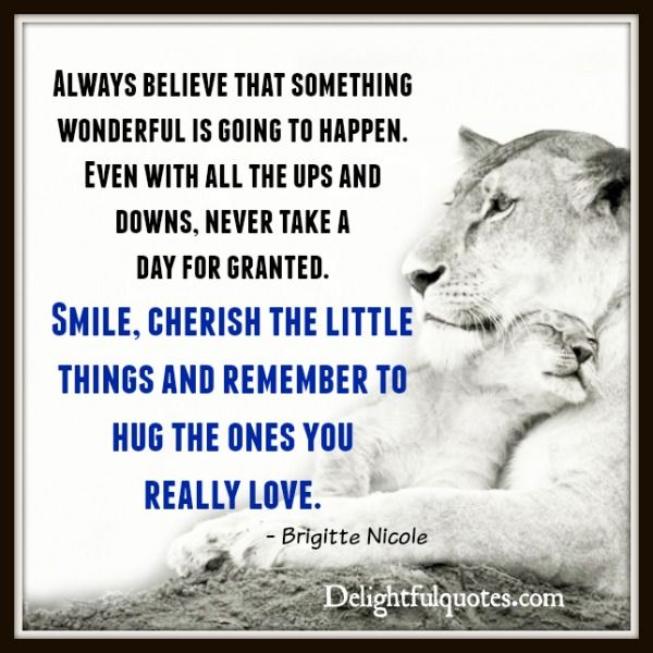 Always #believe something #wonderful is going to happen. Even with all the ups and downs, never take a day for #granted. #Smile, #cherish the little #things and remember to hug the ones you really #love.