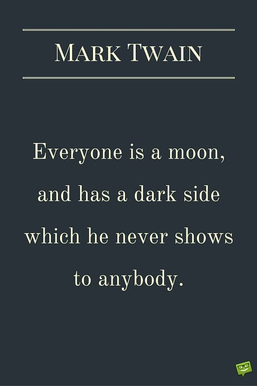 Everyone is a moon, and has a dark side which he never shows to anybody. Mark Twain.