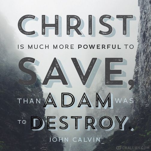 """Christ is much more powerful to save than Adam was to destroy."" (John Calvin)"