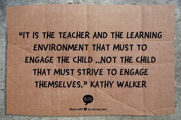 """""""It is the teacher and the learning environment that must to engage the child … not the child that must strive to engage themselves."""" Kathy Walker"""