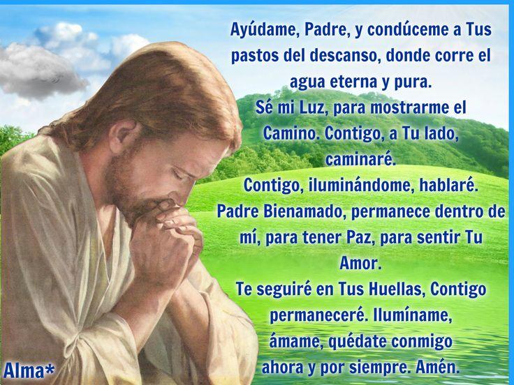 Ayúdame, Padre, y condúceme  a Tus pastos del descanso,  donde corre el agua eterna y pura.  Sé mi Luz, para mostrarme el Camino.  Contigo, a Tu lado, caminaré.  Contigo, iluminándome, hablaré.  Padre Bienamado, permanece dentro de mí,  para tener Paz,  para sentir Tu Amor.  Te seguiré en Tus Huellas,  Contigo permaneceré.  Ilumíname, ámame,  quédate conmigo ahora y por siempre.  Amén.