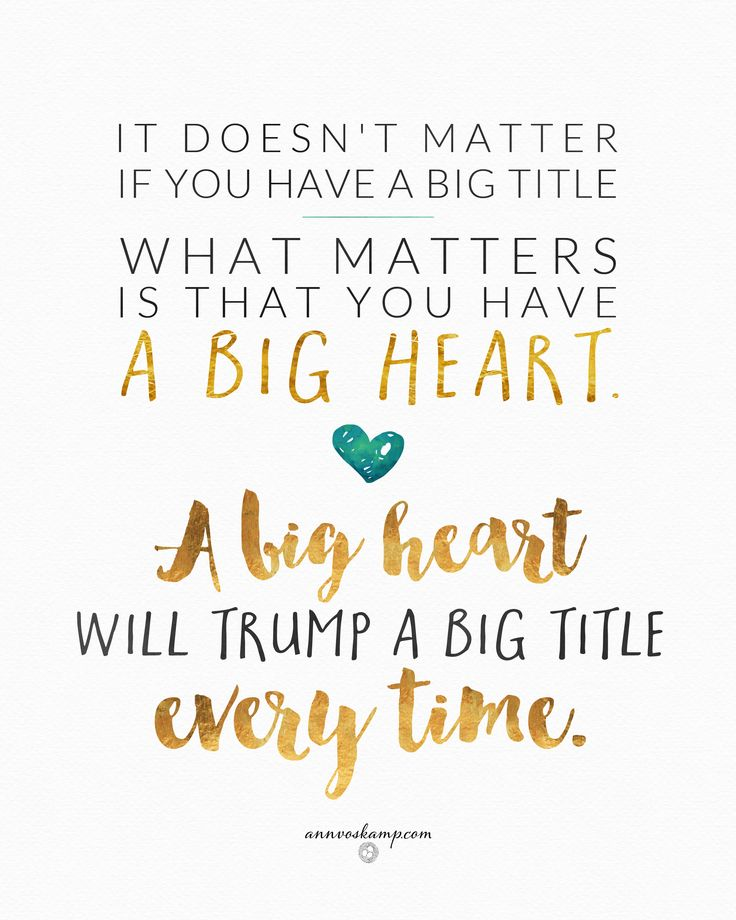 "It's the Big Hearts that win.  Real wisdom isn't about having a large title -- but a large heart:  ""God gave Solomon wisdom—the deepest of understanding *and the largest of hearts.*"" 1Kings4:29MSG.  So it's beautifully, happily, simple today: Go live Big Hearted!  It doesn't matter if you have a big title -  what matters is that you have a big heart. A big heart will trump a big title every time."